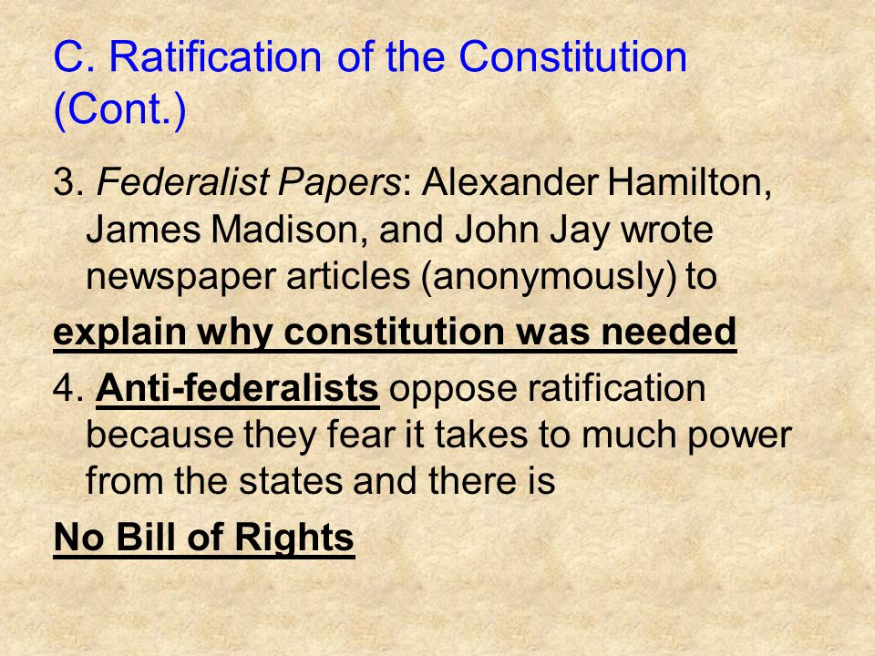 C. Ratification of the Constitution (Cont.) 3. Federalist Papers: Alexander Hamilton, James Madison, and John Jay wrote newspaper articles (anonymousl
