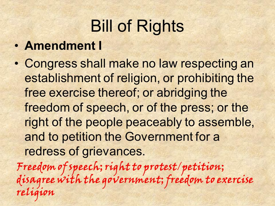 Bill of Rights Amendment I Congress shall make no law respecting an establishment of religion, or prohibiting the free exercise thereof; or abridging