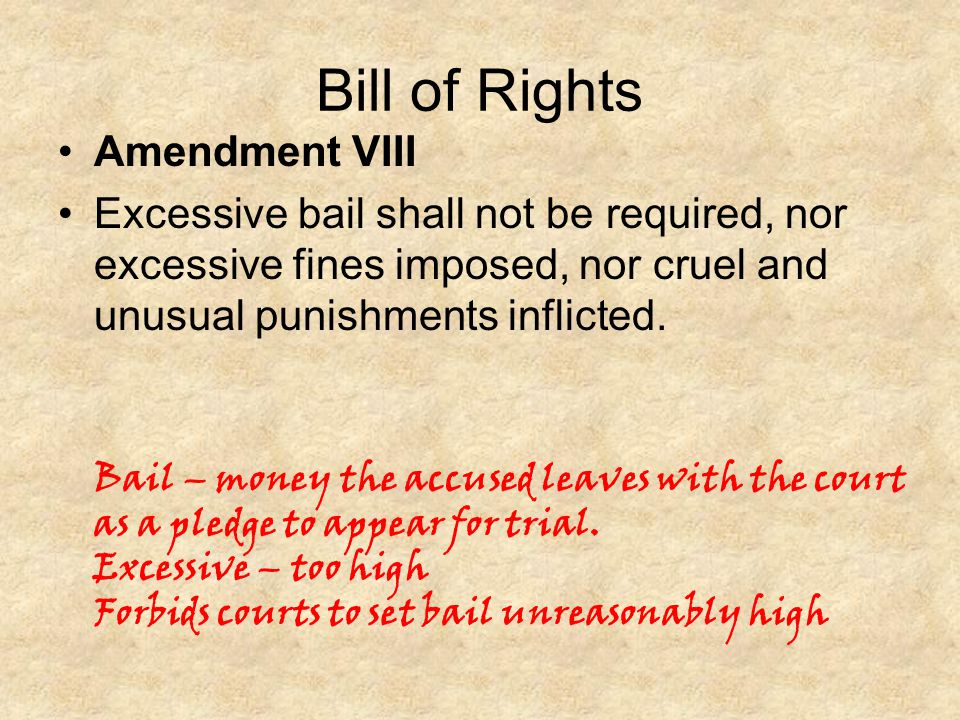 Bill of Rights Amendment VIII Excessive bail shall not be required, nor excessive fines imposed, nor cruel and unusual punishments inflicted. Bail – m