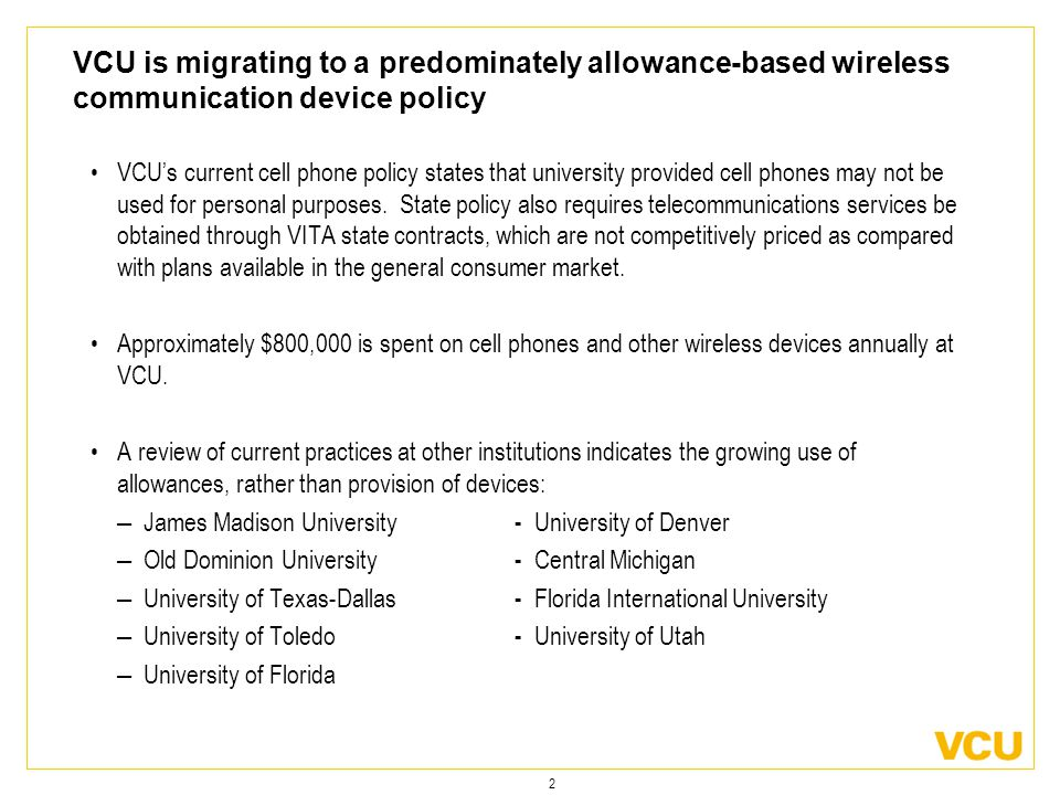 2 VCU is migrating to a predominately allowance-based wireless communication device policy VCU's current cell phone policy states that university provided cell phones may not be used for personal purposes.
