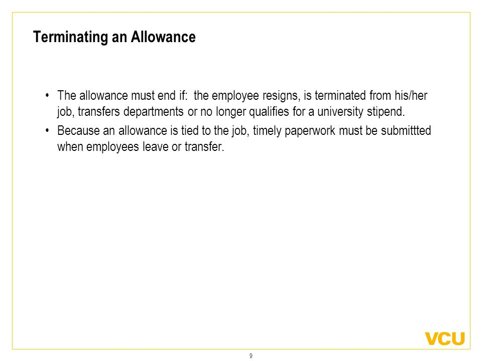 9 Terminating an Allowance The allowance must end if: the employee resigns, is terminated from his/her job, transfers departments or no longer qualifies for a university stipend.