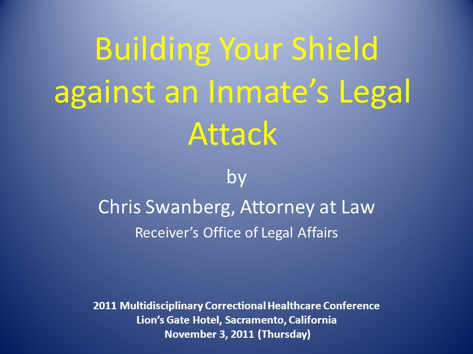 Building Your Shield against an Inmate's Legal Attack by Chris Swanberg, Attorney at Law Receiver's Office of Legal Affairs 2011 Multidisciplinary Correctional Healthcare Conference Lion's Gate Hotel, Sacramento, California November 3, 2011 (Thursday)