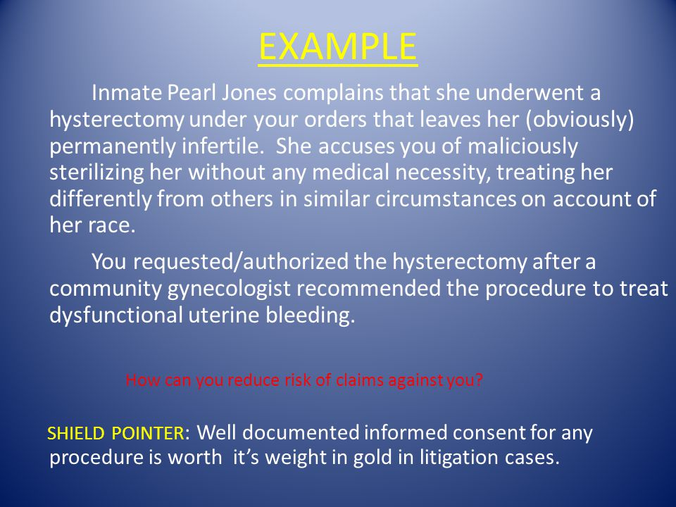 EXAMPLE Inmate Pearl Jones complains that she underwent a hysterectomy under your orders that leaves her (obviously) permanently infertile. She accuse