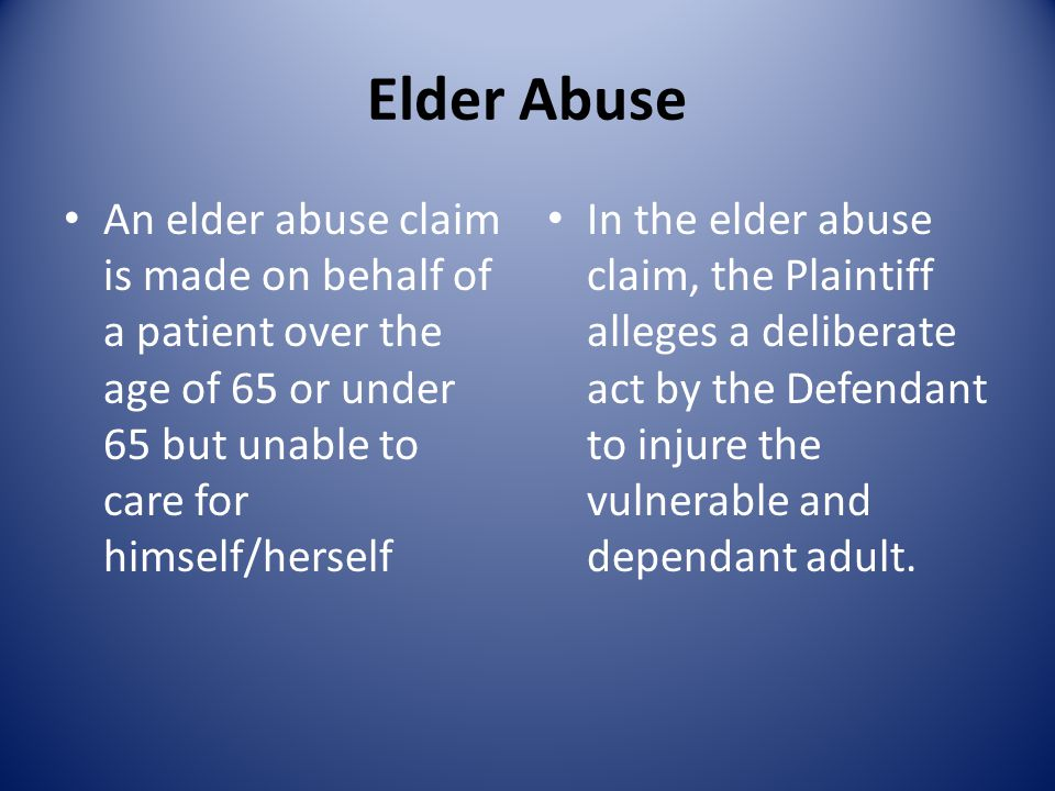 Elder Abuse An elder abuse claim is made on behalf of a patient over the age of 65 or under 65 but unable to care for himself/herself In the elder abu