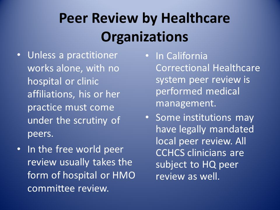 Peer Review by Healthcare Organizations Unless a practitioner works alone, with no hospital or clinic affiliations, his or her practice must come under the scrutiny of peers.