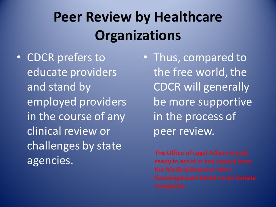 Peer Review by Healthcare Organizations CDCR prefers to educate providers and stand by employed providers in the course of any clinical review or challenges by state agencies.