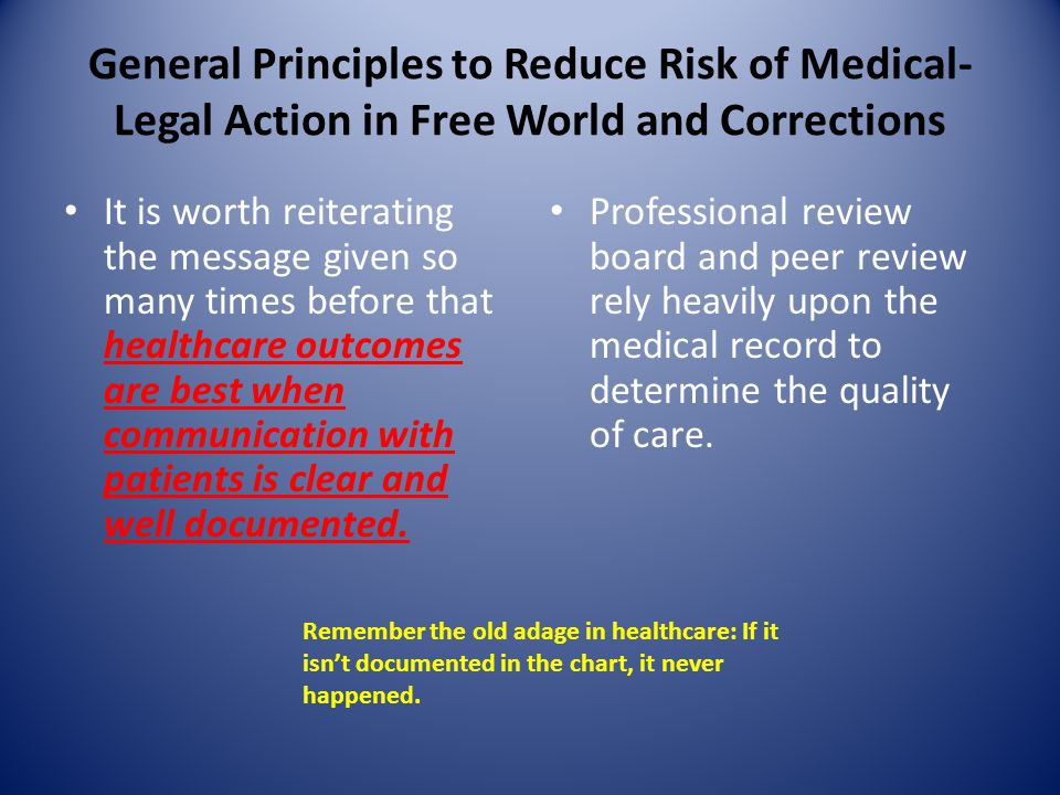 General Principles to Reduce Risk of Medical- Legal Action in Free World and Corrections It is worth reiterating the message given so many times before that healthcare outcomes are best when communication with patients is clear and well documented.