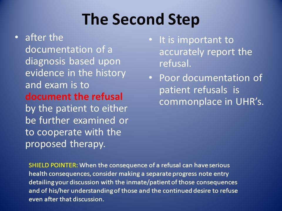 The Second Step after the documentation of a diagnosis based upon evidence in the history and exam is to document the refusal by the patient to either