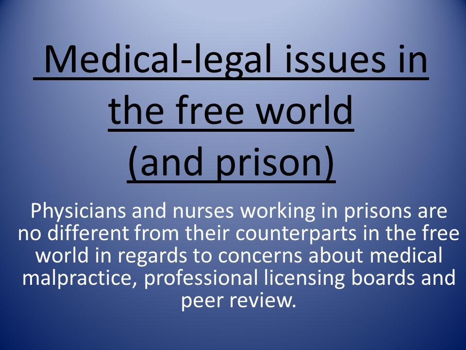 Medical-legal issues in the free world (and prison) Physicians and nurses working in prisons are no different from their counterparts in the free world in regards to concerns about medical malpractice, professional licensing boards and peer review.