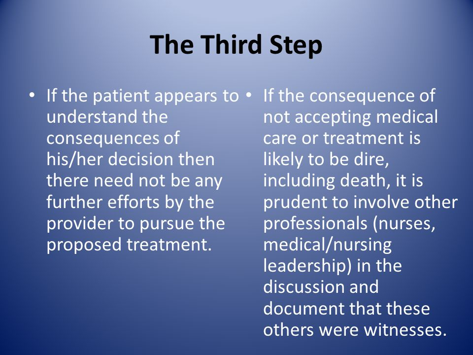 The Third Step If the patient appears to understand the consequences of his/her decision then there need not be any further efforts by the provider to pursue the proposed treatment.