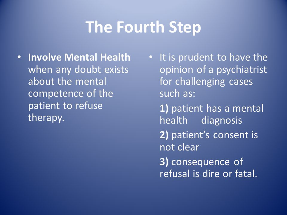 The Fourth Step Involve Mental Health when any doubt exists about the mental competence of the patient to refuse therapy.