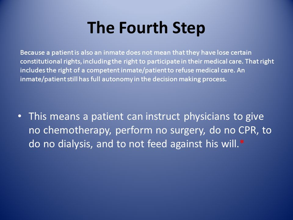 The Fourth Step This means a patient can instruct physicians to give no chemotherapy, perform no surgery, do no CPR, to do no dialysis, and to not feed against his will.* Because a patient is also an inmate does not mean that they have lose certain constitutional rights, including the right to participate in their medical care.