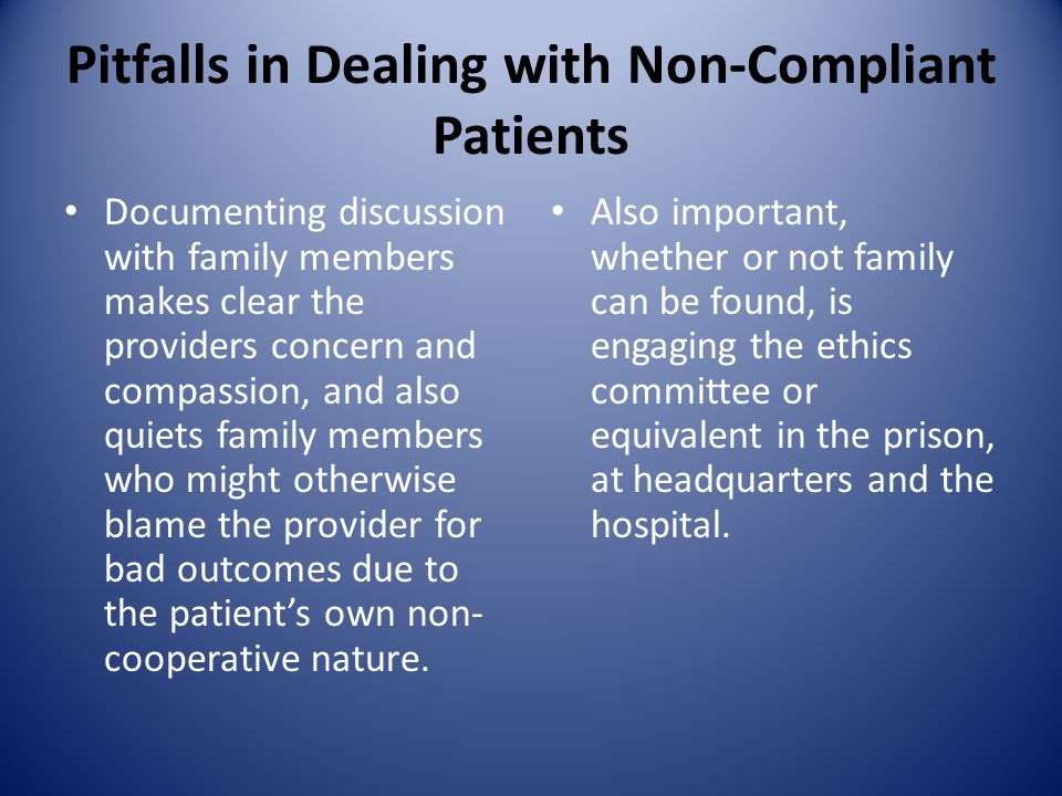 Pitfalls in Dealing with Non-Compliant Patients Documenting discussion with family members makes clear the providers concern and compassion, and also quiets family members who might otherwise blame the provider for bad outcomes due to the patient's own non- cooperative nature.
