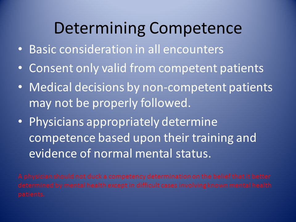 Determining Competence Basic consideration in all encounters Consent only valid from competent patients Medical decisions by non-competent patients may not be properly followed.