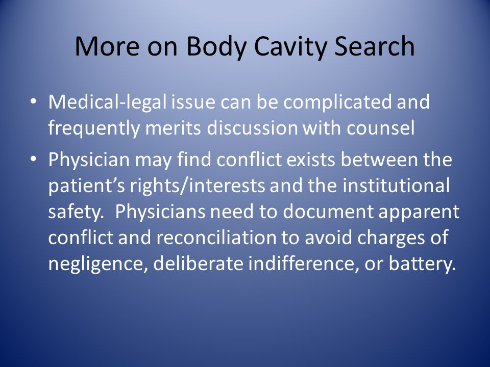 More on Body Cavity Search Medical-legal issue can be complicated and frequently merits discussion with counsel Physician may find conflict exists between the patient's rights/interests and the institutional safety.