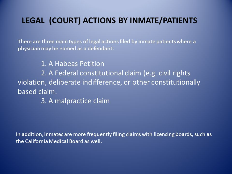 LEGAL (COURT) ACTIONS BY INMATE/PATIENTS There are three main types of legal actions filed by inmate patients where a physician may be named as a defendant: 1.
