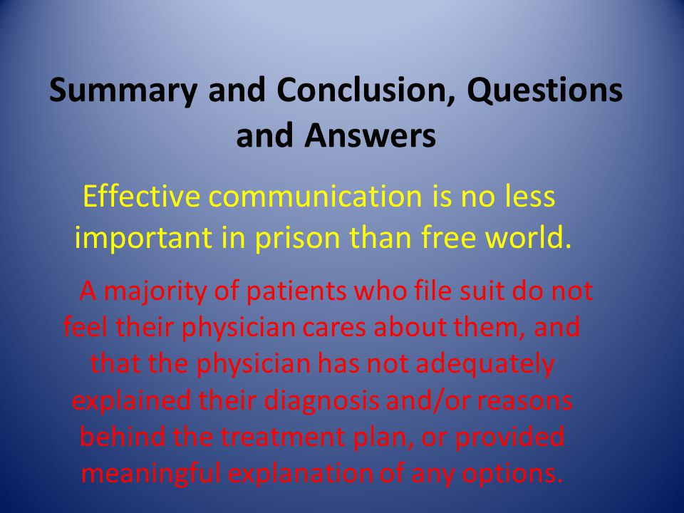 Summary and Conclusion, Questions and Answers Effective communication is no less important in prison than free world. A majority of patients who file