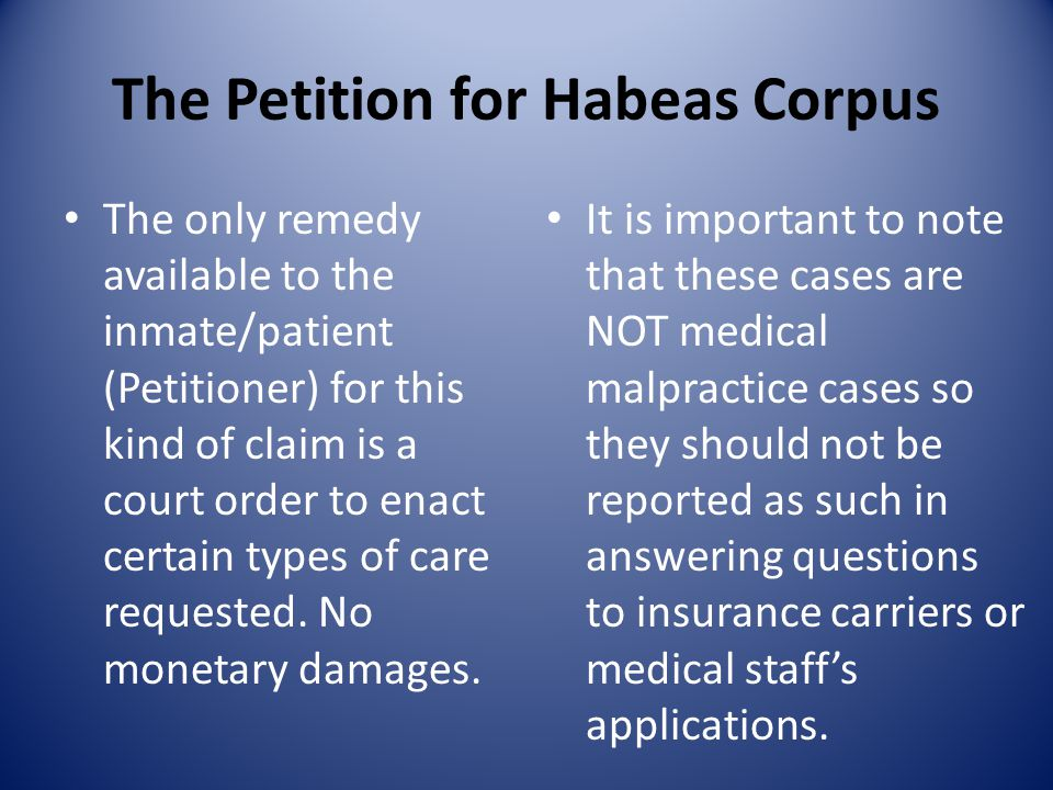 The Petition for Habeas Corpus The only remedy available to the inmate/patient (Petitioner) for this kind of claim is a court order to enact certain t