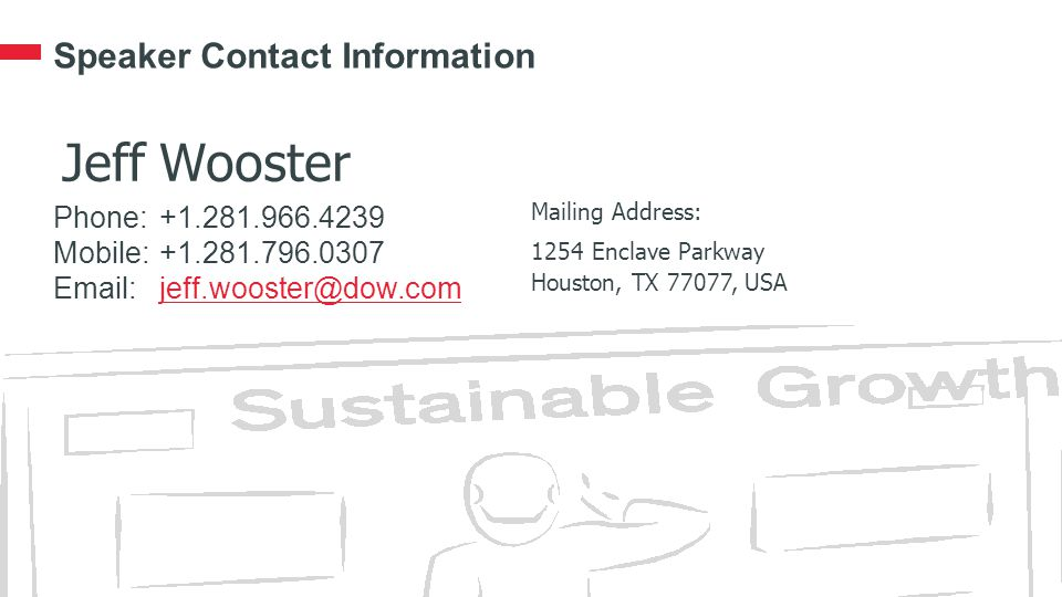 Speaker Contact Information Phone:+1.281.966.4239 Mobile:+1.281.796.0307 Email:jeff.wooster@dow.comjeff.wooster@dow.com Mailing Address: 1254 Enclave