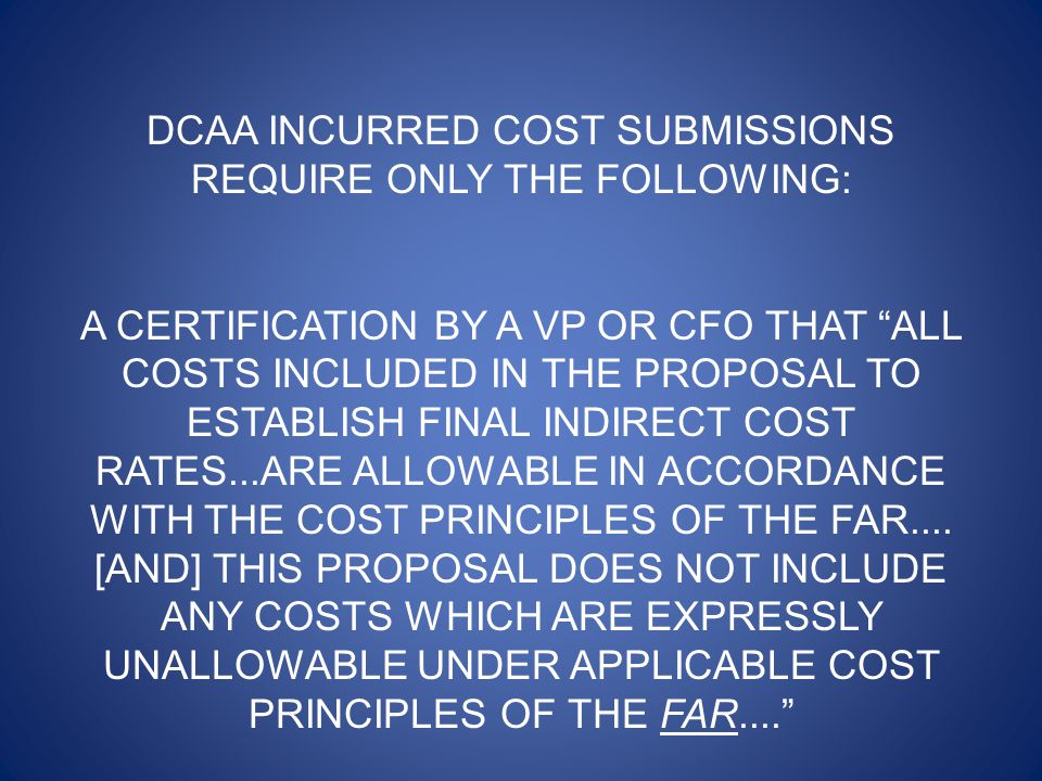 DCAA INCURRED COST SUBMISSIONS REQUIRE ONLY THE FOLLOWING: A CERTIFICATION BY A VP OR CFO THAT ALL COSTS INCLUDED IN THE PROPOSAL TO ESTABLISH FINAL INDIRECT COST RATES...ARE ALLOWABLE IN ACCORDANCE WITH THE COST PRINCIPLES OF THE FAR....