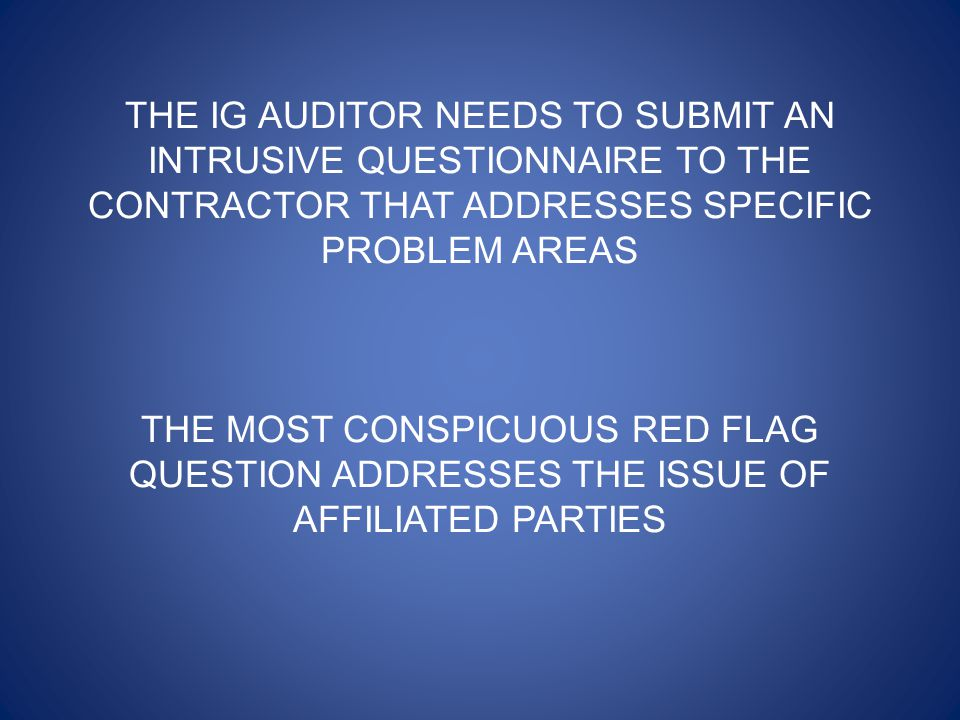 THE IG AUDITOR NEEDS TO SUBMIT AN INTRUSIVE QUESTIONNAIRE TO THE CONTRACTOR THAT ADDRESSES SPECIFIC PROBLEM AREAS THE MOST CONSPICUOUS RED FLAG QUESTION ADDRESSES THE ISSUE OF AFFILIATED PARTIES