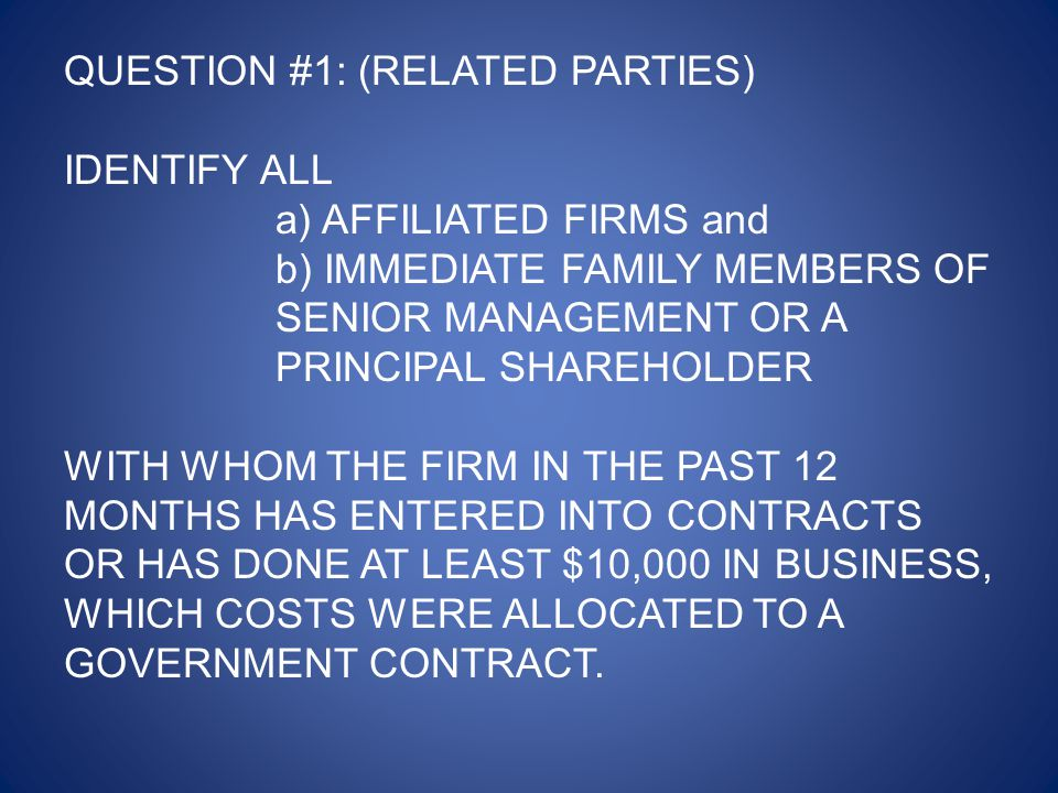 QUESTION #1: (RELATED PARTIES) IDENTIFY ALL a) AFFILIATED FIRMS and b) IMMEDIATE FAMILY MEMBERS OF SENIOR MANAGEMENT OR A PRINCIPAL SHAREHOLDER WITH WHOM THE FIRM IN THE PAST 12 MONTHS HAS ENTERED INTO CONTRACTS OR HAS DONE AT LEAST $10,000 IN BUSINESS, WHICH COSTS WERE ALLOCATED TO A GOVERNMENT CONTRACT.