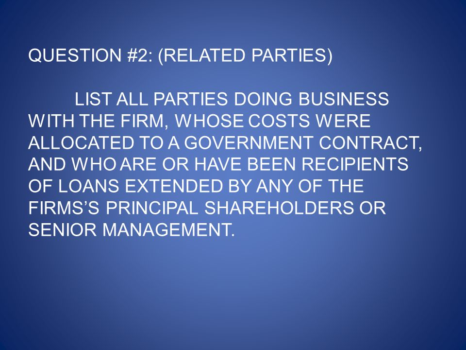 QUESTION #2: (RELATED PARTIES) LIST ALL PARTIES DOING BUSINESS WITH THE FIRM, WHOSE COSTS WERE ALLOCATED TO A GOVERNMENT CONTRACT, AND WHO ARE OR HAVE BEEN RECIPIENTS OF LOANS EXTENDED BY ANY OF THE FIRMS'S PRINCIPAL SHAREHOLDERS OR SENIOR MANAGEMENT.