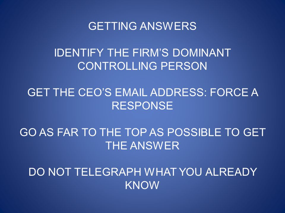 GETTING ANSWERS IDENTIFY THE FIRM'S DOMINANT CONTROLLING PERSON GET THE CEO'S EMAIL ADDRESS: FORCE A RESPONSE GO AS FAR TO THE TOP AS POSSIBLE TO GET THE ANSWER DO NOT TELEGRAPH WHAT YOU ALREADY KNOW
