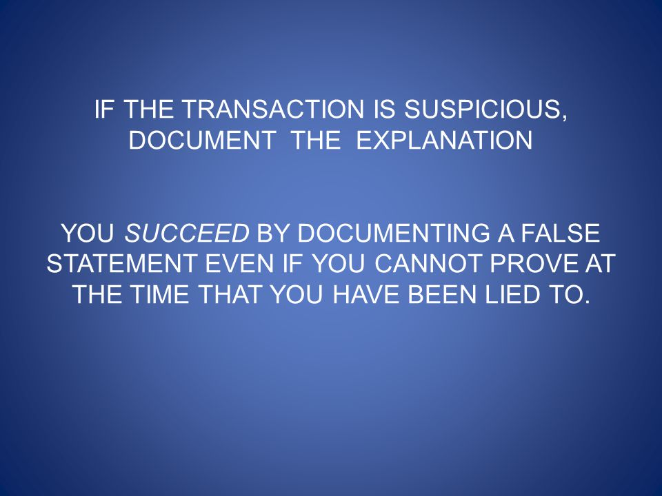 IF THE TRANSACTION IS SUSPICIOUS, DOCUMENT THE EXPLANATION YOU SUCCEED BY DOCUMENTING A FALSE STATEMENT EVEN IF YOU CANNOT PROVE AT THE TIME THAT YOU HAVE BEEN LIED TO.