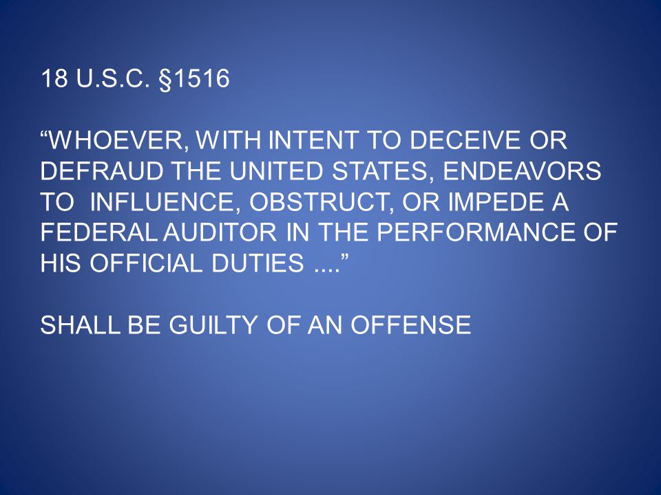 """18 U.S.C. §1516 """"WHOEVER, WITH INTENT TO DECEIVE OR DEFRAUD THE UNITED STATES, ENDEAVORS TO INFLUENCE, OBSTRUCT, OR IMPEDE A FEDERAL AUDITOR IN THE PE"""