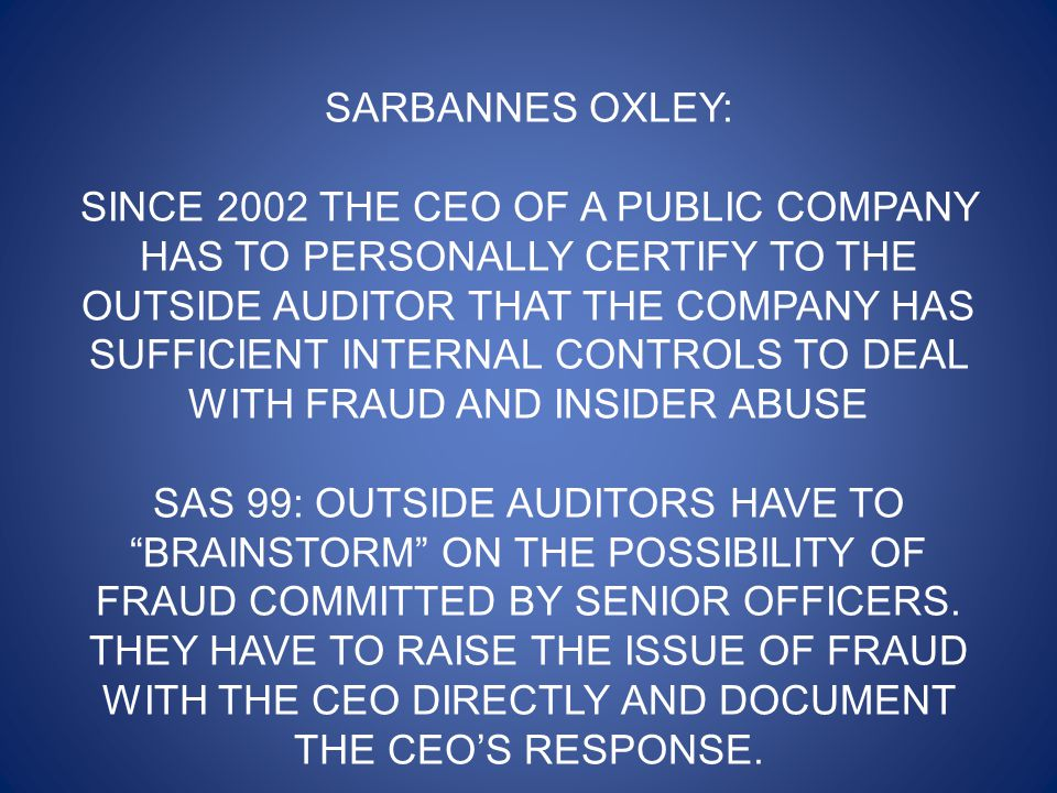 SARBANNES OXLEY: SINCE 2002 THE CEO OF A PUBLIC COMPANY HAS TO PERSONALLY CERTIFY TO THE OUTSIDE AUDITOR THAT THE COMPANY HAS SUFFICIENT INTERNAL CONTROLS TO DEAL WITH FRAUD AND INSIDER ABUSE SAS 99: OUTSIDE AUDITORS HAVE TO BRAINSTORM ON THE POSSIBILITY OF FRAUD COMMITTED BY SENIOR OFFICERS.
