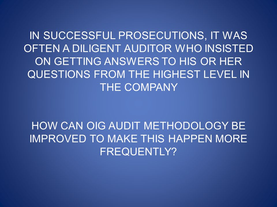 IN SUCCESSFUL PROSECUTIONS, IT WAS OFTEN A DILIGENT AUDITOR WHO INSISTED ON GETTING ANSWERS TO HIS OR HER QUESTIONS FROM THE HIGHEST LEVEL IN THE COMPANY HOW CAN OIG AUDIT METHODOLOGY BE IMPROVED TO MAKE THIS HAPPEN MORE FREQUENTLY?