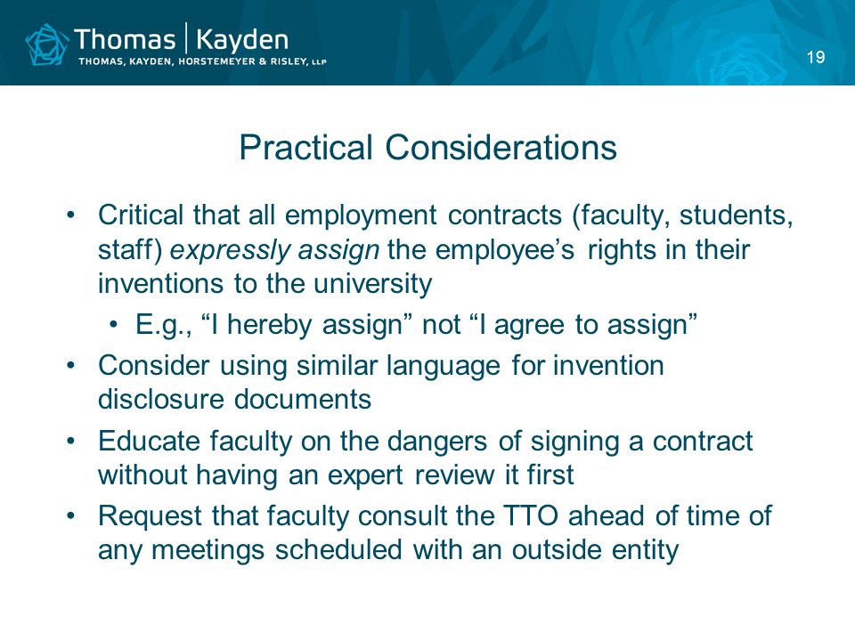 19 Practical Considerations Critical that all employment contracts (faculty, students, staff) expressly assign the employee's rights in their inventions to the university E.g., I hereby assign not I agree to assign Consider using similar language for invention disclosure documents Educate faculty on the dangers of signing a contract without having an expert review it first Request that faculty consult the TTO ahead of time of any meetings scheduled with an outside entity