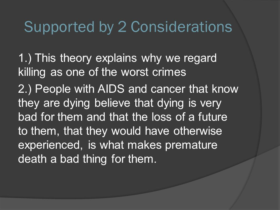 Supported by 2 Considerations 1.) This theory explains why we regard killing as one of the worst crimes 2.) People with AIDS and cancer that know they are dying believe that dying is very bad for them and that the loss of a future to them, that they would have otherwise experienced, is what makes premature death a bad thing for them.