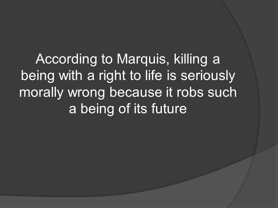 According to Marquis, killing a being with a right to life is seriously morally wrong because it robs such a being of its future