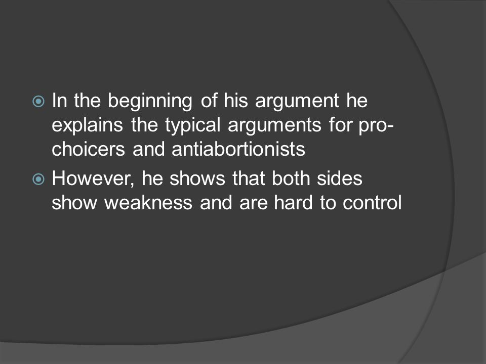  In the beginning of his argument he explains the typical arguments for pro- choicers and antiabortionists  However, he shows that both sides show weakness and are hard to control