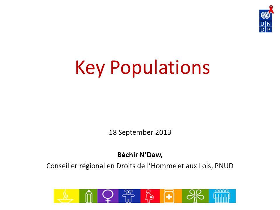 Key Populations 18 September 2013 Béchir N'Daw, Conseiller régional en Droits de l'Homme et aux Lois, PNUD