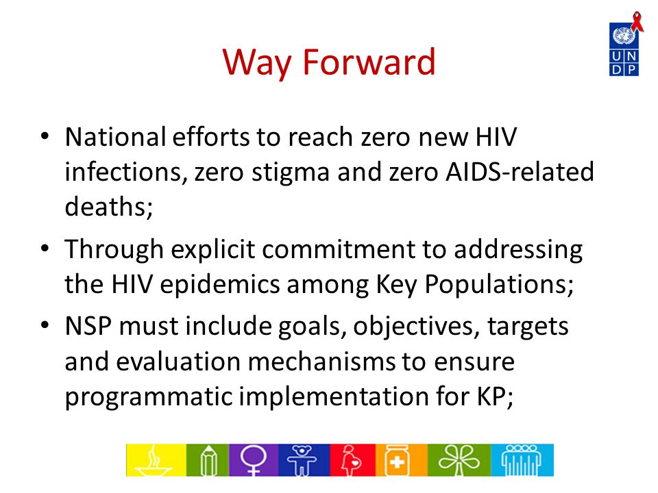 Way Forward National efforts to reach zero new HIV infections, zero stigma and zero AIDS-related deaths; Through explicit commitment to addressing the