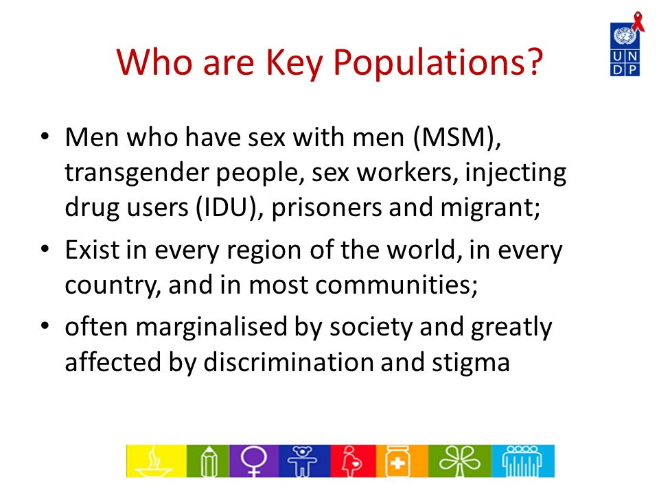 Who are Key Populations? Men who have sex with men (MSM), transgender people, sex workers, injecting drug users (IDU), prisoners and migrant; Exist in