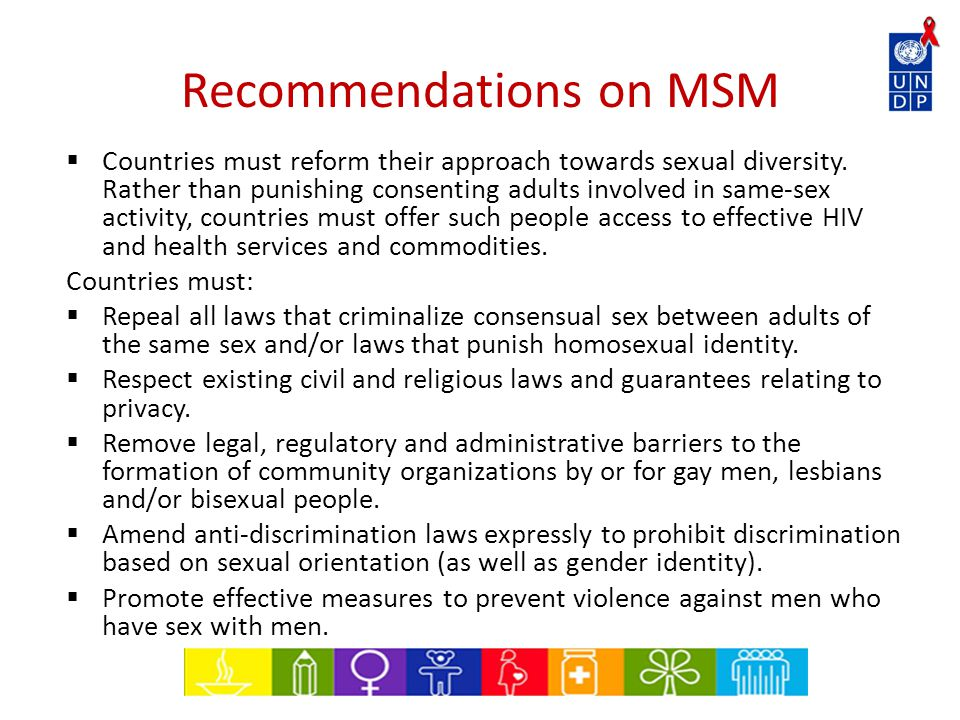 Recommendations on MSM  Countries must reform their approach towards sexual diversity. Rather than punishing consenting adults involved in same-sex a