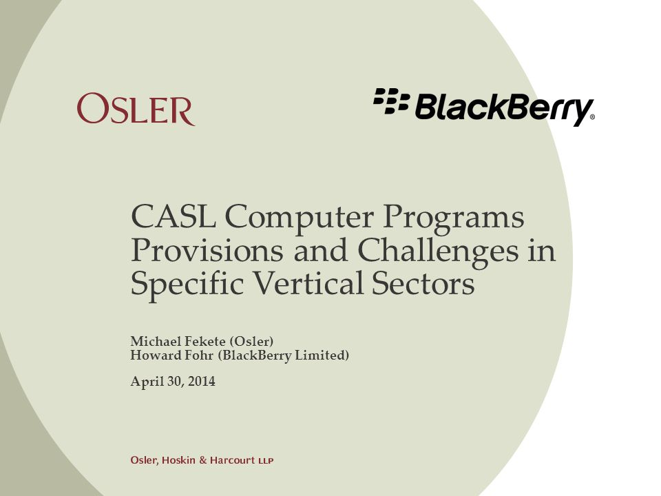 CASL Computer Programs Provisions and Challenges in Specific Vertical Sectors Michael Fekete (Osler) Howard Fohr (BlackBerry Limited) April 30, 2014
