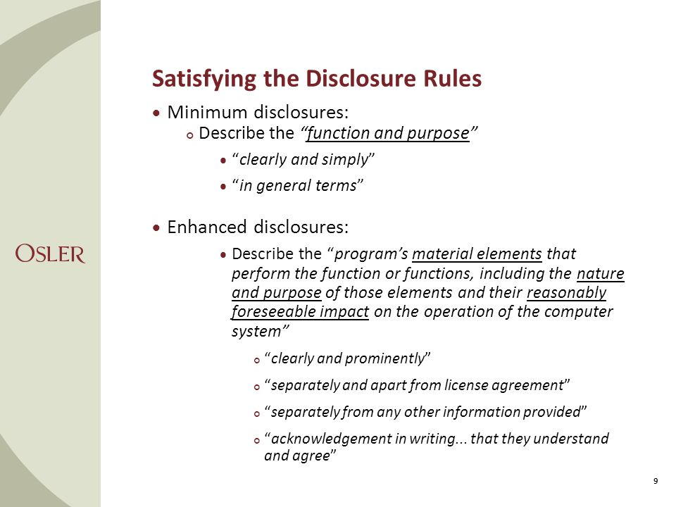 Satisfying the Disclosure Rules 9  Minimum disclosures: Describe the function and purpose  clearly and simply  in general terms  Enhanced disclosures:  Describe the program's material elements that perform the function or functions, including the nature and purpose of those elements and their reasonably foreseeable impact on the operation of the computer system clearly and prominently separately and apart from license agreement separately from any other information provided acknowledgement in writing...