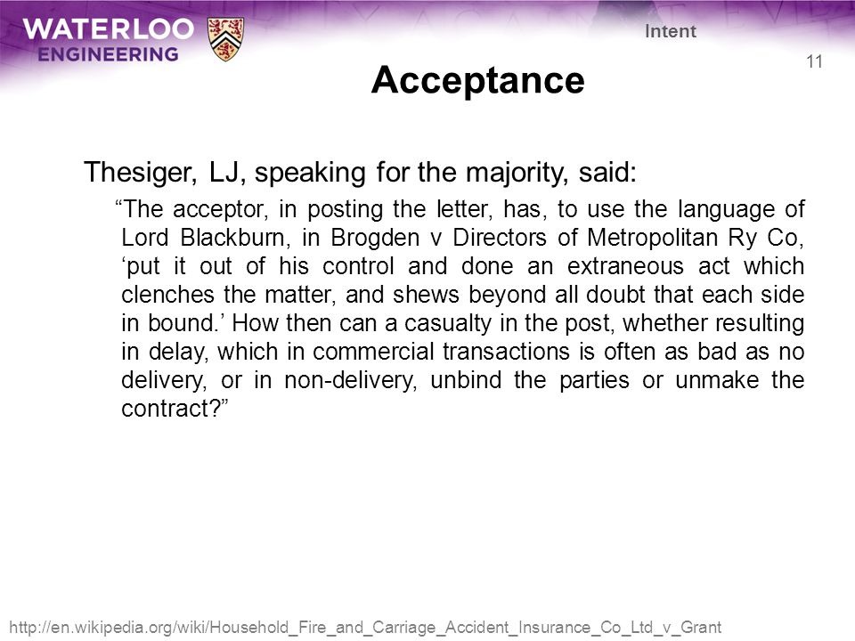 Acceptance Thesiger, LJ, speaking for the majority, said: The acceptor, in posting the letter, has, to use the language of Lord Blackburn, in Brogden v Directors of Metropolitan Ry Co, 'put it out of his control and done an extraneous act which clenches the matter, and shews beyond all doubt that each side in bound.' How then can a casualty in the post, whether resulting in delay, which in commercial transactions is often as bad as no delivery, or in non-delivery, unbind the parties or unmake the contract? Intent 11 http://en.wikipedia.org/wiki/Household_Fire_and_Carriage_Accident_Insurance_Co_Ltd_v_Grant