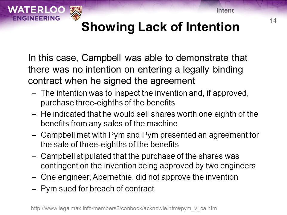 Showing Lack of Intention In this case, Campbell was able to demonstrate that there was no intention on entering a legally binding contract when he signed the agreement –The intention was to inspect the invention and, if approved, purchase three-eighths of the benefits –He indicated that he would sell shares worth one eighth of the benefits from any sales of the machine –Campbell met with Pym and Pym presented an agreement for the sale of three-eighths of the benefits –Campbell stipulated that the purchase of the shares was contingent on the invention being approved by two engineers –One engineer, Abernethie, did not approve the invention –Pym sued for breach of contract 14 Intent http://www.legalmax.info/members2/conbook/acknowle.htm#pym_v_ca.htm