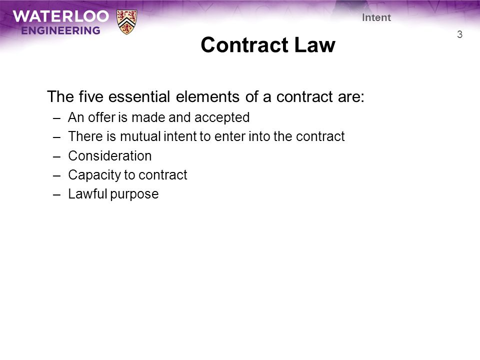 Contract Law The five essential elements of a contract are: –An offer is made and accepted –There is mutual intent to enter into the contract –Consideration –Capacity to contract –Lawful purpose Intent 3