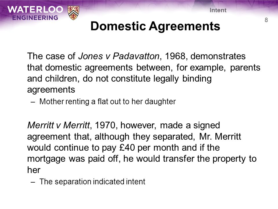 Domestic Agreements The case of Jones v Padavatton, 1968, demonstrates that domestic agreements between, for example, parents and children, do not constitute legally binding agreements –Mother renting a flat out to her daughter Merritt v Merritt, 1970, however, made a signed agreement that, although they separated, Mr.