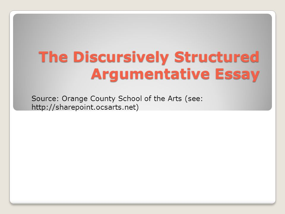 The Discursively Structured Argumentative Essay Source: Orange County School of the Arts (see: http://sharepoint.ocsarts.net)