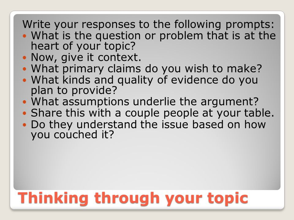 Thinking through your topic Write your responses to the following prompts: What is the question or problem that is at the heart of your topic.
