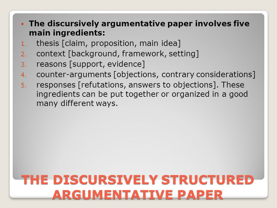 THE DISCURSIVELY STRUCTURED ARGUMENTATIVE PAPER The discursively argumentative paper involves five main ingredients: 1.