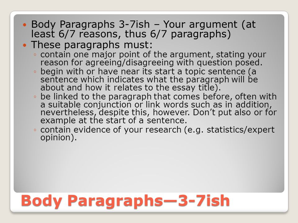 Body Paragraphs—3-7ish Body Paragraphs 3-7ish – Your argument (at least 6/7 reasons, thus 6/7 paragraphs) These paragraphs must: ◦contain one major point of the argument, stating your reason for agreeing/disagreeing with question posed.